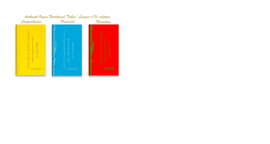 « Taulas Nutritionalas del Véganisme Autentic: Una Referéncia Dietetica Essenciala » (l'edicion lengadociana), « Tablèus Nutricionaus dau Vèganisme Autentic: Una Referència Dietetica Essenciala » (l'edicion provençala contemporanèa), « Quadre Nutrissionel dóu Veganisme Autentic: Una Referensa Dietetica Essensiela » (l'edission nissarda classica)